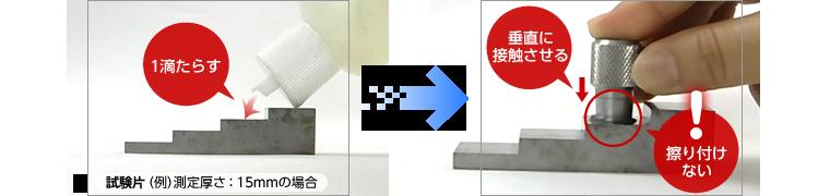 次に厚い方の試験片に接触媒質(カプラント)を少量塗布し、トランスデューサーを接触させ、2点目の測定を行う。